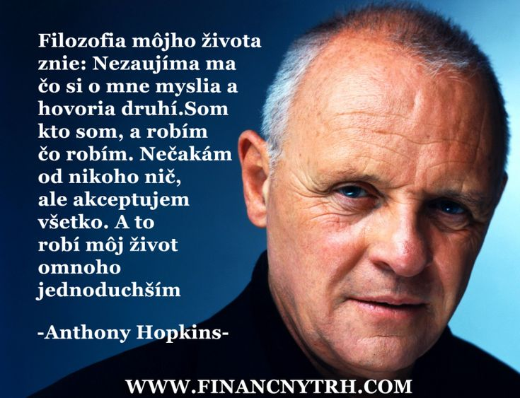 Citát filozofie života od Antony Hopkinsa: Vhodný aj na filozofiu podnikania - OBRÁZOK - FinancnyTrh.com