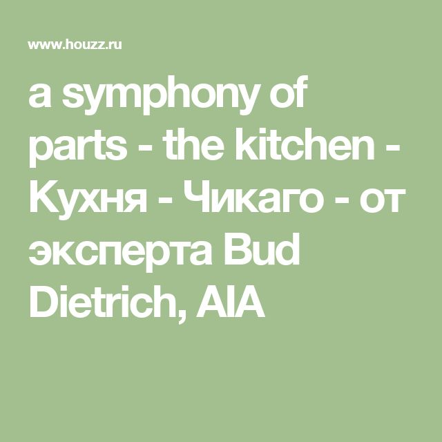 a symphony of parts - the kitchen - Кухня - Чикаго - от эксперта Bud Dietrich, AIA