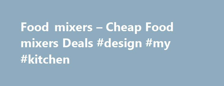 Food mixers – Cheap Food mixers Deals #design #my #kitchen http://kitchens.nef2.com/food-mixers-cheap-food-mixers-deals-design-my-kitchen/  #kitchen mixers # Food mixers Showing 1 – 20 of 39 results Food mixers come in a range of styles and sizes that will suit any kitchen. You don't have to be a professional chef or baker to own one as they are a great tool to have around, even when making simple dishes. Food mixers can chop, blend and mix all kinds of food, saving you time and effort in…