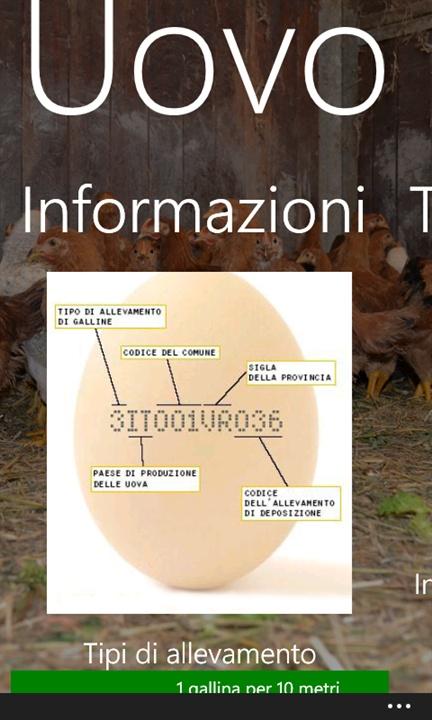 [WINDOWSPHONE] #InfoUovo - Gratis - http://bit.ly/wInfoUovoWkP Con Info Uovo puoi scoprire l'origine delle tua uova semplicemente riportando il codice stampato su di esse. Ogni codice ti permette di conoscere nazionalità, provincia e comune di allevamento, nonché la tipologia di allevamento effettuata.  Info Uovo ti spiega come è composto il codice stampato sulle uova e, per ogni tipologia di allevamento, ti racconta in che condizioni è stata allevata la gallina.