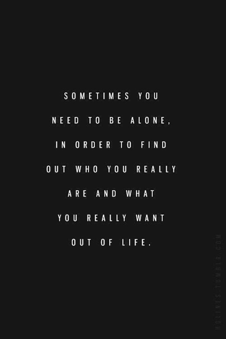 Sometimes you need to be alone, in order to find out who you really are and what…