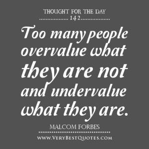 """Thought Of The Day, """"Too many people overvalue what they are not and undervalue what they are."""" -Malcom Forbes quotes"""