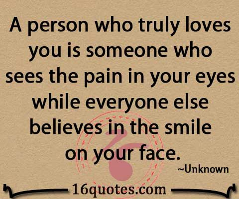 A person who truly loves you is someone who sees the pain in your eyes while everyone else believes in the smile on your face