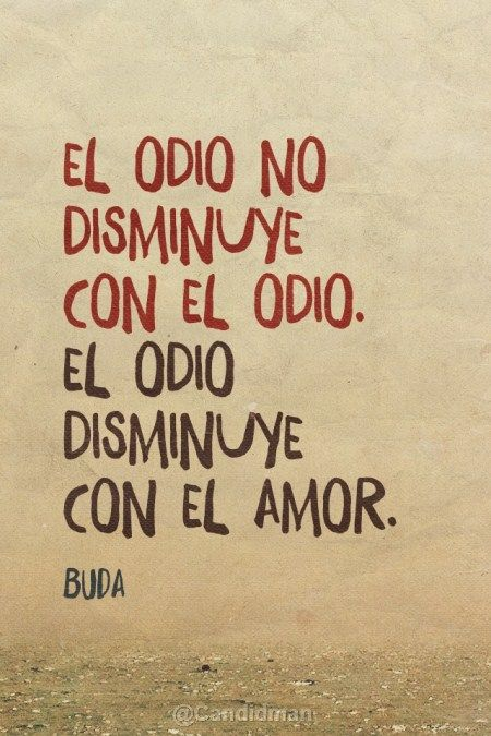 El Odio no disminuye con el odio. El odio disminuye con el Amor. Buda http://www.gorditosenlucha.com/