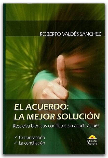 El acuerdo: La mejor solución – Roberto Valdés Sánchez – Ediciones Aurora   http://www.librosyeditores.com/tiendalemoine/derecho-comercial/2385-el-acuerdo-la-mejor-solucion.html    Editores y distribuidores.