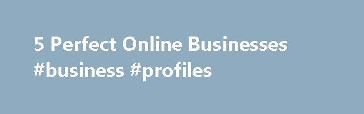 5 Perfect Online Businesses #business #profiles http://bank.remmont.com/5-perfect-online-businesses-business-profiles/  #online business # 5 Perfect 'Spare-Time' Online Businesses Entrepreneur, author, adventurer founder Maverick1000 With all the doom and gloom news about the economy, there s never been a better time to make an extra paycheck online with a minimal amount of time and effort. If you have an internet connection, you can get started on … Read More →