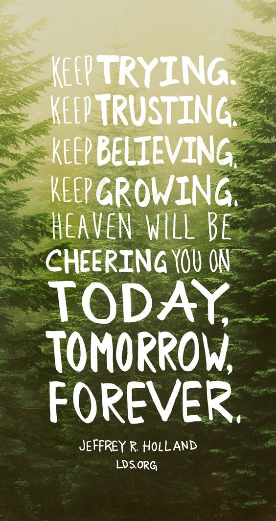 Keep trying. Keep trusting. Keep believing. Keep growing. Heaven will be cheering you on today, tomorrow, forever. —Jeffrey R. Holland #LDS: