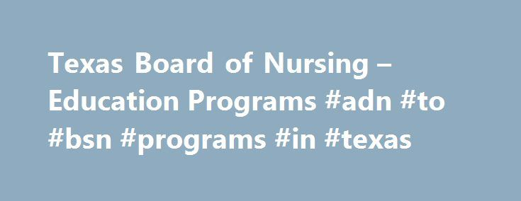 Texas Board of Nursing – Education Programs #adn #to #bsn #programs #in #texas http://dallas.remmont.com/texas-board-of-nursing-education-programs-adn-to-bsn-programs-in-texas/  # Education – Formal Education Programs for Students Approved Texas Programs and NCLEX® Pass Rates Choosing a Nursing Program It is always important to investigate the credentials of a program of study before investing time and money in the pursuit of education. All potential nursing students should be aware that any…
