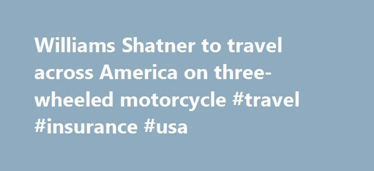 Williams Shatner to travel across America on three-wheeled motorcycle #travel #insurance #usa http://travel.remmont.com/williams-shatner-to-travel-across-america-on-three-wheeled-motorcycle-travel-insurance-usa/  #william shatner travel # William Shatner to travel across America on custom motorcycle Shares William Shatner will boldly travel across the U.S. on a three-wheeled motorcycle. The Star Trek star announced plans Monday for the cross-country mission to promote his custom trike and…