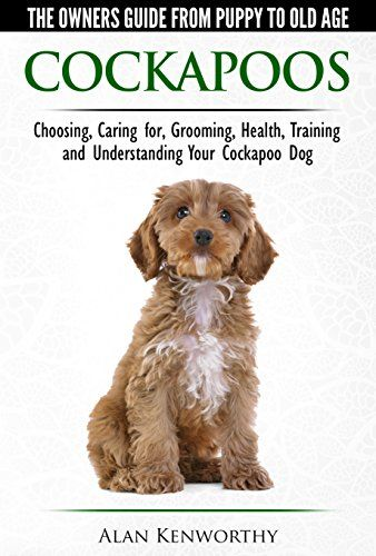 Cockapoos - The Owners Guide from Puppy to Old Age - Choosing, Caring for, Grooming, Health, Training and Understanding Your Cockapoo Dog - Kindle edition by Alan Kenworthy. Crafts, Hobbies & Home Kindle eBooks @ Amazon.com.