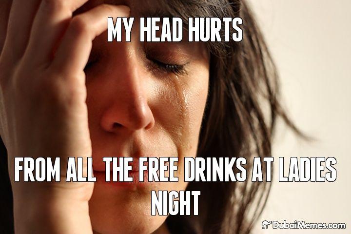 My Head Hurts From All The Free Drinks At Ladies Night Dubai meme by @dubaimemes #Dubai #UAE #memes