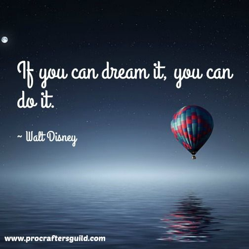 If you can dream it, you can do it. ~ Walt Disney