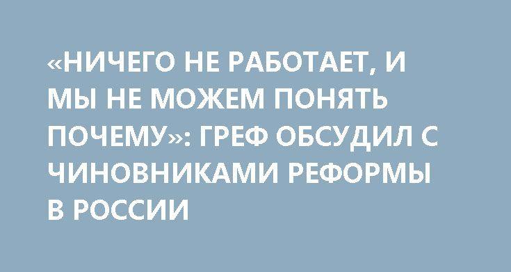 «НИЧЕГО НЕ РАБОТАЕТ, И МЫ НЕ МОЖЕМ ПОНЯТЬ ПОЧЕМУ»: ГРЕФ ОБСУДИЛ С ЧИНОВНИКАМИ РЕФОРМЫ В РОССИИ http://rusdozor.ru/2017/06/05/nichego-ne-rabotaet-i-my-ne-mozhem-ponyat-pochemu-gref-obsudil-s-chinovnikami-reformy-v-rossii/  Традиционный деловой завтрак Сбербанка в рамках Петербургского международного экономического форума — 2017 начался эмоционально. Хозяин мероприятия Герман Греф вынес на повестку дня непростые вопросы: нужны ли стране кардинальные реформы или мы можем жить в относительной…