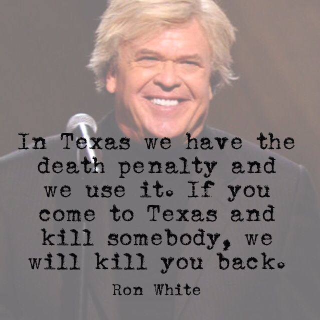 In Texas we have the death penalty and we use it. If you come to Texas and kill somebody, we will kill you back.