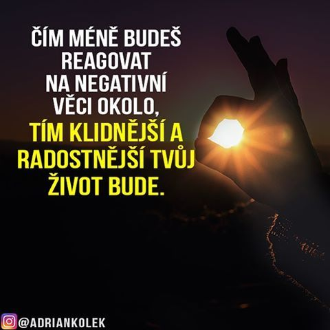 Čím méně budeš reagovat na negativní věci okolo, tím klidnější a radostnější tvůj život bude.  #motivace #uspech #adriankolek #business244 #czech #slovak #czechgirl #czechboy #slovakgirl #motivacia #business #success #motivation #lifequotes #sitovymarketing