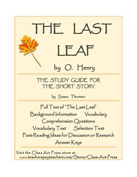 """Students enjoy one of O. Henry's famous surprise endings in """"The Last Leaf."""" Included in the 16-page printable guide are introductory notes, background information, audio and video suggestions, full text """"The Last Leaf,"""" comprehension questions, vocabulary, vocabulary test, short story test, post-reading topics for further discussion or research, answer keys. Suitable for middle and high school, homeschool, and college. $6"""