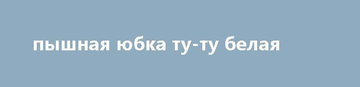 пышная юбка ту-ту белая http://brandar.net/ru/a/ad/pyshnaia-iubka-tu-tu-belaia/  длина-25-30см.... талия  до 65см.ОЧЕНЬ ПЫШНАЯ И БЛЕСТЯЩАЯ).ОТДЕЛЬНО МОЖНА ПОДОБРАТЬ АКСЕССУАРЫ В МОИХ ЛОТАХ)