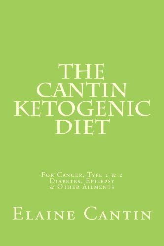 The Cantin Ketogenic Diet: For Cancer, Type 1 & 2 Diabetes, Epilepsy & Other Ailments by Elaine Cantin