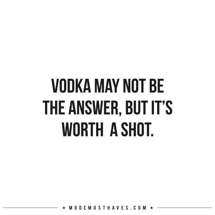 VODKA MAY NOT BE THE ANSWER, BUT IT'S WORTH A SHOT.
