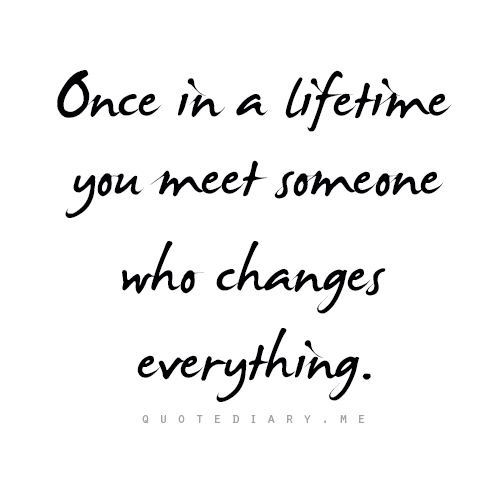 "♥ ""Once in a lifetime you meet someone who changes everything."" {I guess that makes me doubly blessed because I met Jesus & He sent me you!                    ~ Jackie}"