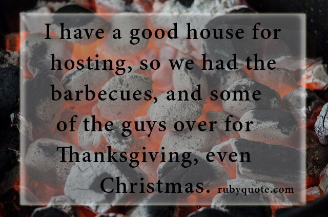 I have a good house for hosting, so we had the barbecues, and some of the guys over for Thanksgiving, even Christmas.