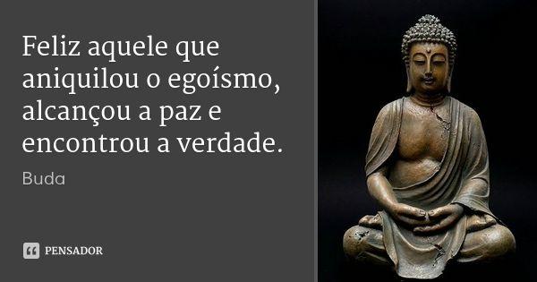 Feliz aquele que aniquilou o egoísmo, alcançou a paz e encontrou a verdade. — Buda