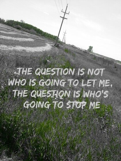 """""""The question is not who is going to let me the question is who is going to stop me"""""""