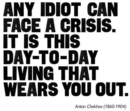 """any idiot can face a crisis. it is this day-to-day living that wears you out."" - Anton Chekhov"