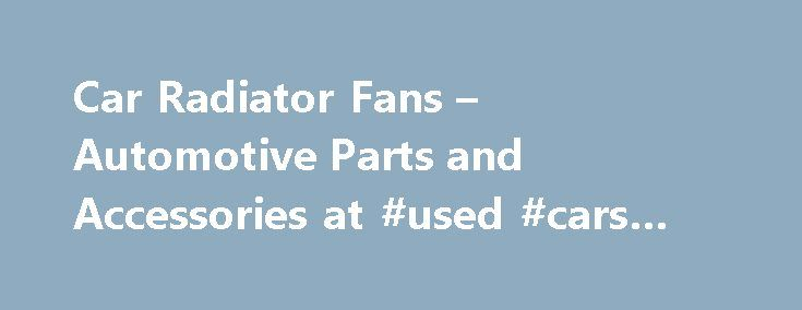 Car Radiator Fans – Automotive Parts and Accessories at #used #cars #under #1000 http://auto.remmont.com/car-radiator-fans-automotive-parts-and-accessories-at-used-cars-under-1000/  #auto radiator # Car Radiator Fans To be able to cool the engine effectively, the radiator needs a fan to create a steady flow of air passing through the core and over the engine to dissipate engine heat. But this doesn't mean the radiator will stop working without a radiator fan; there are actually instances…