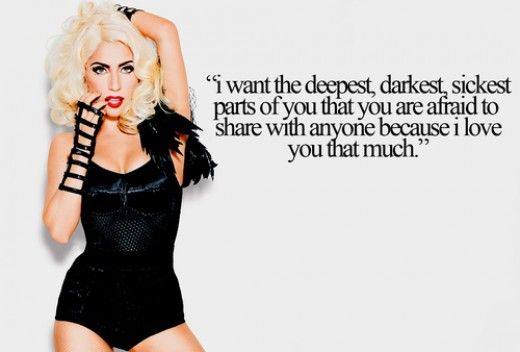'I want the deepest, darkest, sickest parts of you that you are afraid to share with anyone because I love you that much.' (Lady Gaga)
