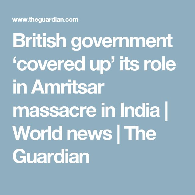 British government 'covered up' its role in Amritsar massacre in India | World news | The Guardian