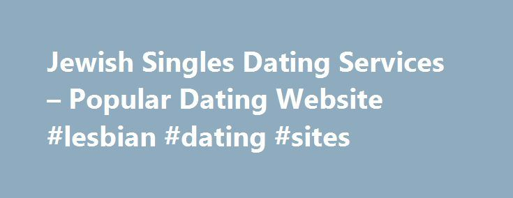 Jewish Singles Dating Services – Popular Dating Website #lesbian #dating #sites http://dating.remmont.com/jewish-singles-dating-services-popular-dating-website-lesbian-dating-sites/  #jewish dating services # Jewish singles dating services And the characteristics of these sites tend to be narrower than that paid sites due to the fact they do not make much profit and can not invest in the new site. … Continue reading →