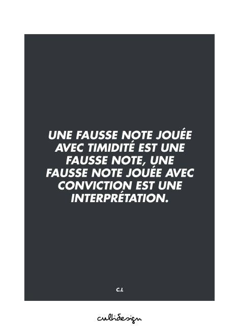 Une fausse note jouée avec timidité est une fausse note, une fausse note jouée avec conviction est une interprétation. // C.L