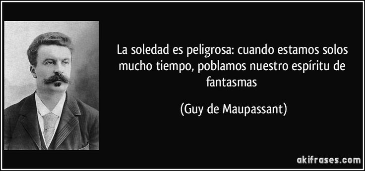La soledad es peligrosa: cuando estamos solos mucho tiempo, poblamos nuestro espíritu de fantasmas (Guy de Maupassant)