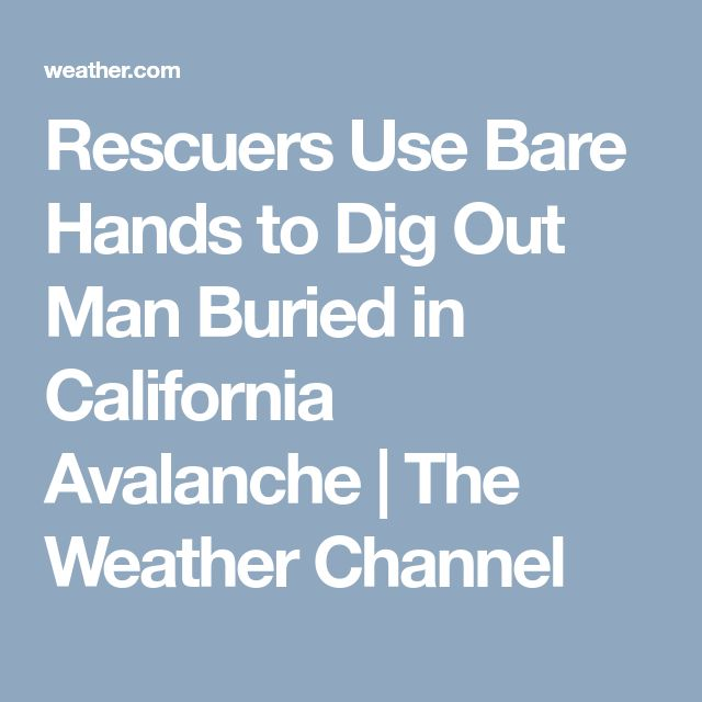 Rescuers Use Bare Hands to Dig Out Man Buried in California Avalanche   The Weather Channel