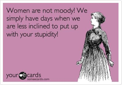 women are not moody! & all the women said ....Amen, Best Quotes