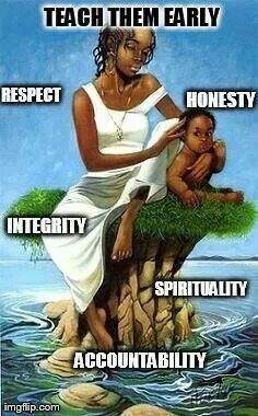 Teach them early; respect, integrity,  honesty, COMMUNITY; what you're learning late. Don't teach them to be whores and prostitutes aka baddies and bitches. Teach them to be women and men that can offer something to this enslaved society.