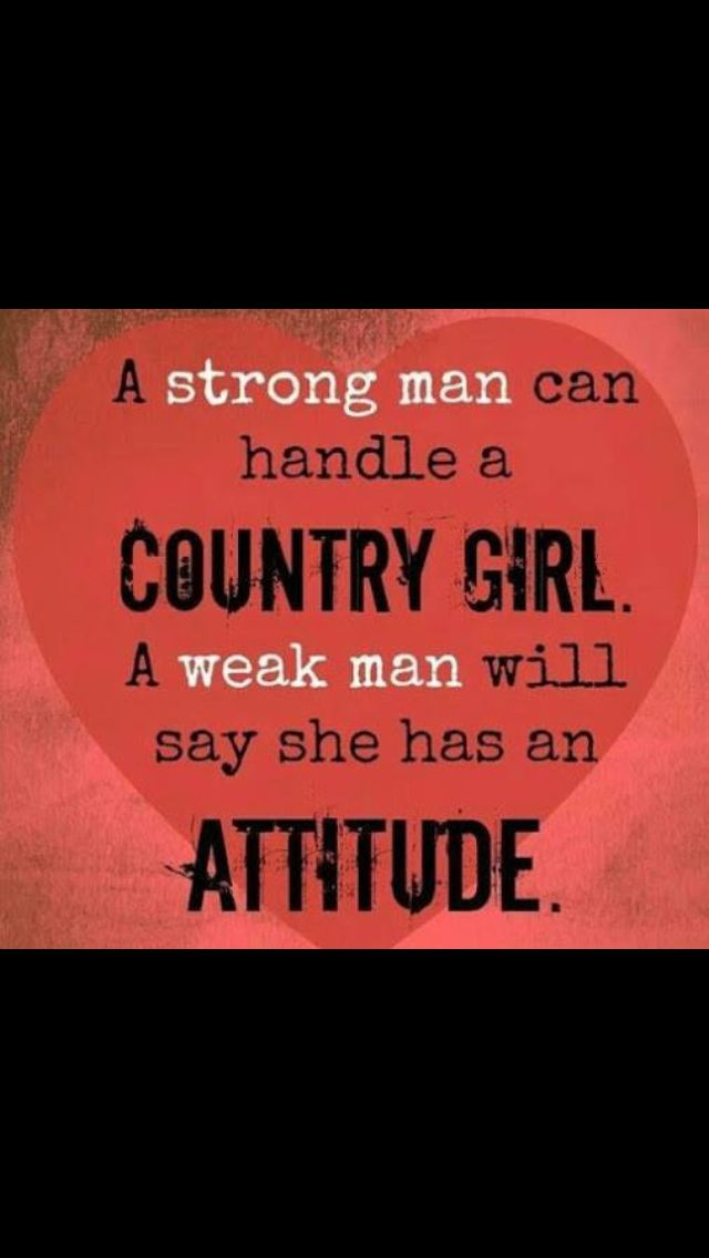 country girl problems . I've found my strong man but he does know that I can be a real, excuse my language, bitch if you piss me off.