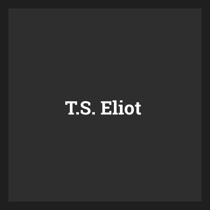 T S Eliot Quotes About Love : ... about T.S. Eliot on Pinterest Libra quotes, The journey and Quotes