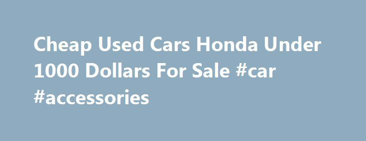 Cheap Used Cars Honda Under 1000 Dollars For Sale #car #accessories http://cars.nef2.com/cheap-used-cars-honda-under-1000-dollars-for-sale-car-accessories/  #cars for sale under 1000 # Honda Used Cars Under $1000 Some car companies aim to provide luxury or performance above all else; for mainstream brands like Honda, the primary goals continue to be value and reliability. Though often associated with traditional mainstays like the Honda Civic and Honda Accord. your local Honda dealer…