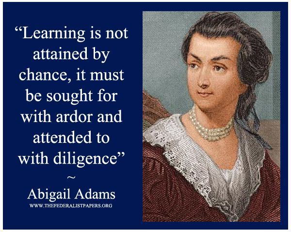 Learning is not attained by chance, it must be sought for with ardor and attended to with diligence.  Abigail Adams, Letter to John Quincy Adams (8 May 1780)