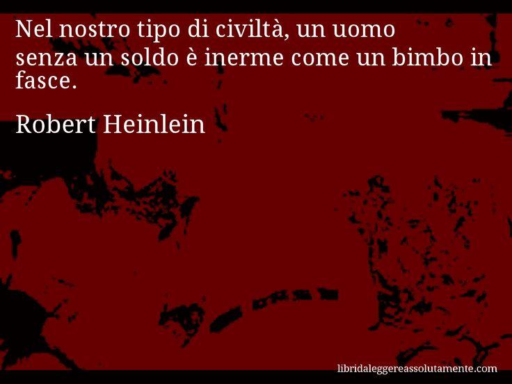 Aforisma di Robert Heinlein , Nel nostro tipo di civiltà, un uomo senza un soldo è inerme come un bimbo in fasce.