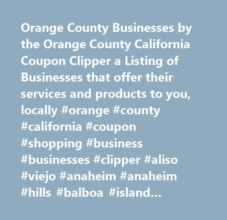 Orange County Businesses by the Orange County California Coupon Clipper a Listing of Businesses that offer their services and products to you, locally #orange #county #california #coupon #shopping #business #businesses #clipper #aliso #viejo #anaheim #anaheim #hills #balboa #island #balboa #peninsula #brea #buena #park #capistrano #beach #carbon #canyon #corona #del #mar #costa #mesa #coto #de #caza #cypress #dana #point #dove #canyon #emerald #bay #foothill #ranch #fountain #valley…