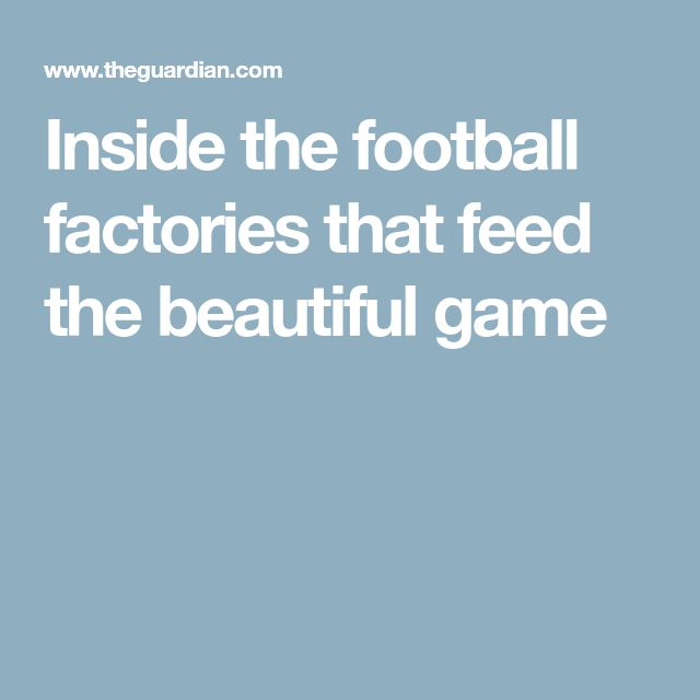 Inside the football factories that feed the beautiful game