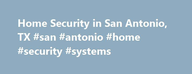 Home Security in San Antonio, TX #san #antonio #home #security #systems http://china.nef2.com/home-security-in-san-antonio-tx-san-antonio-home-security-systems/  Home Security San Antonio Texas Home Security San Antonio Texas Protecting the Residents of San Antonio, TX At ADT, we understand that the most important service we can offer to you is to protect the security and tranquility of your family and home. To us, this means more than just installing a home security system in your San…