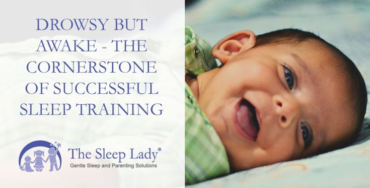 Drowsy But Awake  The Cornerstone of Successful Sleep Training  [sleeplady.com] Drowsy But Awake  The Cornerstone of Successful Sleep Training  The term Drowsy but awake comes up in just about every piece of advice about sleep coaching. But just what does it mean? Newborns drift in and out of sleep in short cycles while older babies and toddlers consolidate into more regular patterns. The minutes before they drift into slumber are crucial. How we facilitate those moments is the cornerstone…