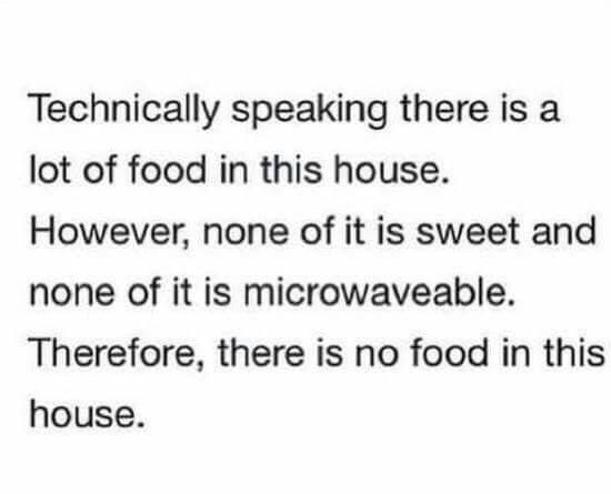 Technically speaking there is a lot of food in this house.  However, none of it is sweet and none of it is microwaveable.  Therefore, there is no food in this house.