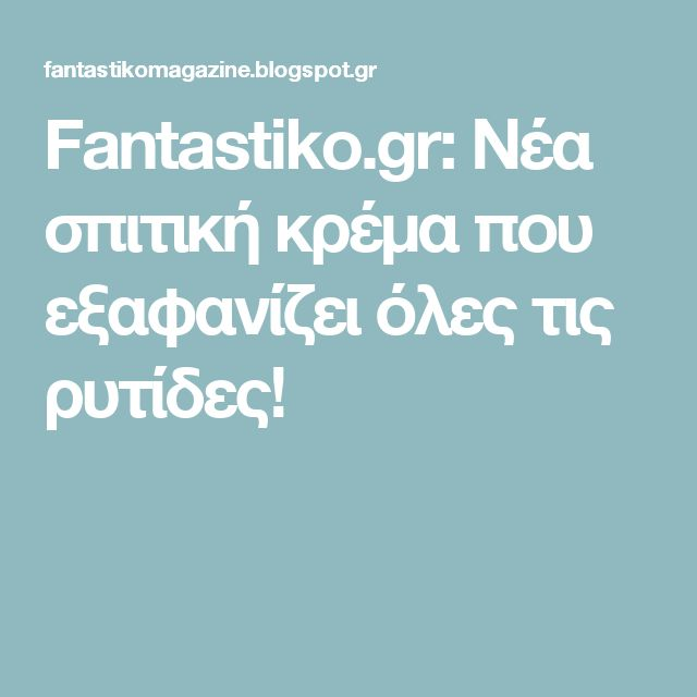 Fantastiko.gr: Νέα σπιτική κρέμα που εξαφανίζει όλες τις ρυτίδες!