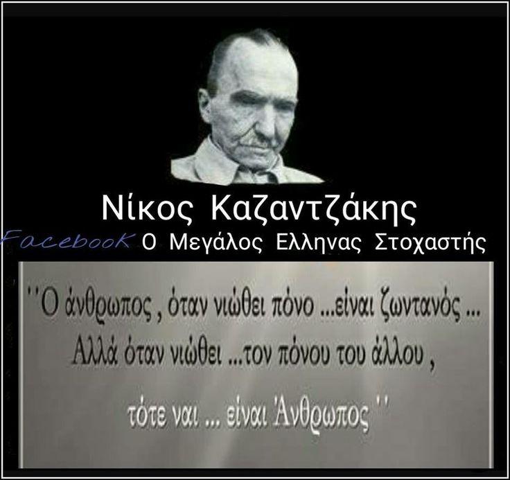 Ο άνθρωπος, όταν νιώθει πόνο... είναι ζωντανός... Αλλά όταν νιώθει... τον πόνο του αλλου, τότε ναι... είναι Άνθρωπος. Νίκος Καζαντζάκης