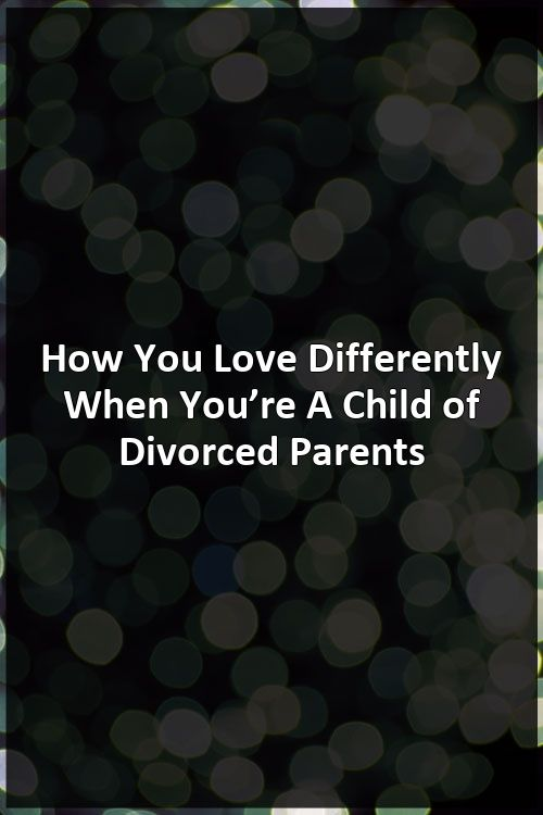How You Love Differently When You're A Child of Divorced